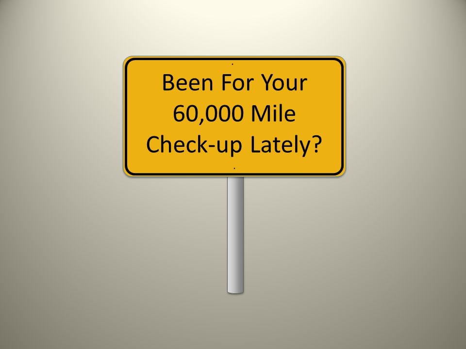 Been For Your 60,000 Mile Check-up Lately ..