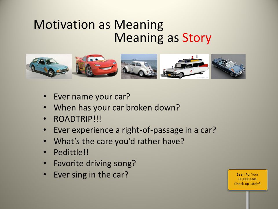Been For Your 60,000 Mile Check-up Lately? Motivation as Meaning Meaning as Story Ever name your car? When has your car broken down? ROADTRIP!!! Ever