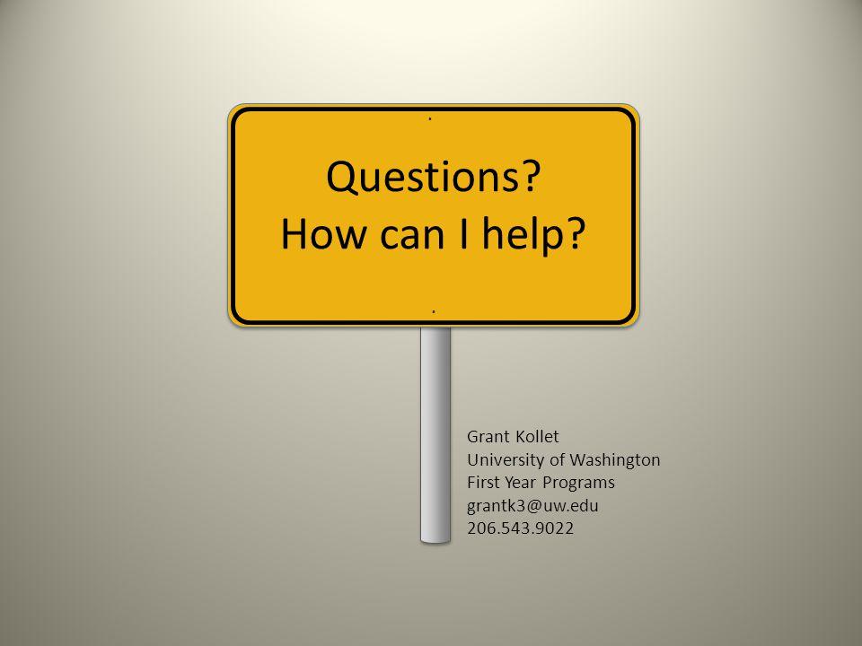 Questions? How can I help?.. Grant Kollet University of Washington First Year Programs grantk3@uw.edu 206.543.9022