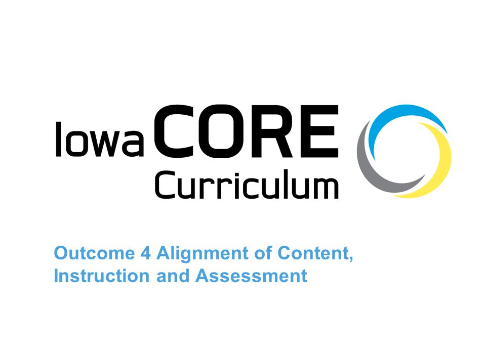 12 Rationale for Alignment In other words… –figure out what to teach (i.e., the Iowa Core Curriculum), –teach it, and –assess it Because if we don't… –we are being unfair, and –adults and children get confused and frustrated Instead, the goal of alignment with the Iowa Core Curriculum is to… –reduce confusion –improve opportunity to learn for students, and ultimately –improve outcomes for each and every student