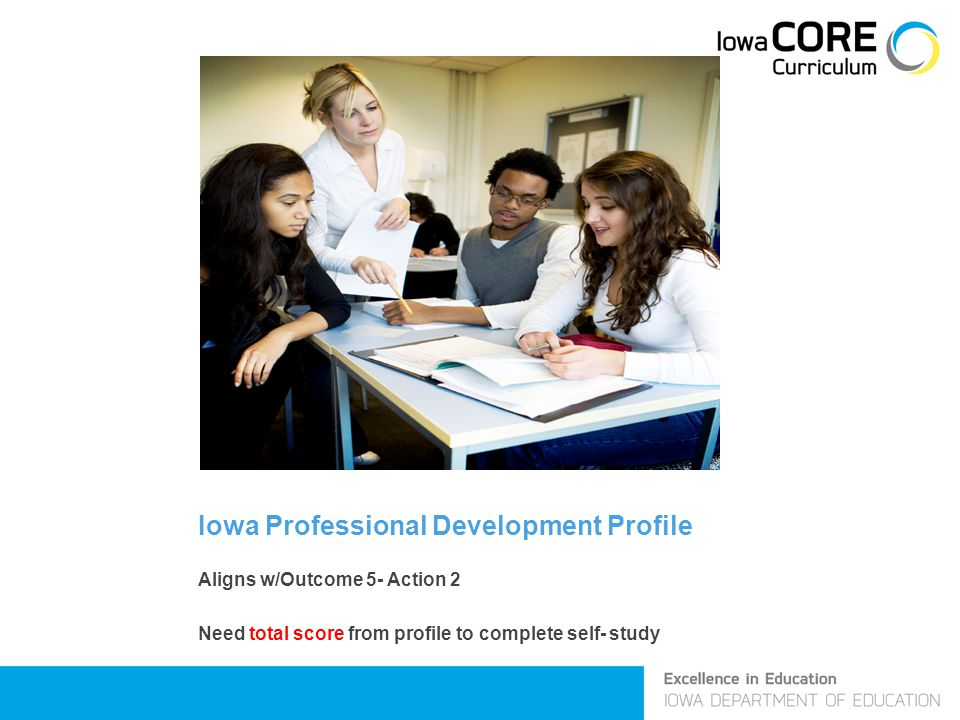 Iowa Professional Development Profile Aligns w/Outcome 5- Action 2 Need total score from profile to complete self- study