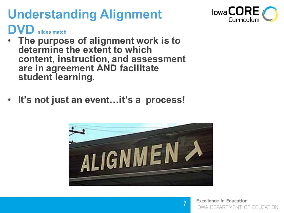 7 Understanding Alignment DVD slides match The purpose of alignment work is to determine the extent to which content, instruction, and assessment are in agreement AND facilitate student learning.