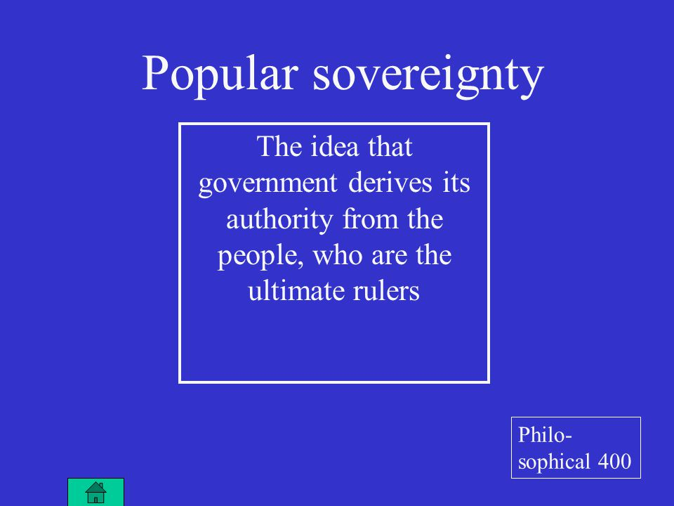 The idea that government derives its authority from the people, who are the ultimate rulers Popular sovereignty Philo- sophical 400