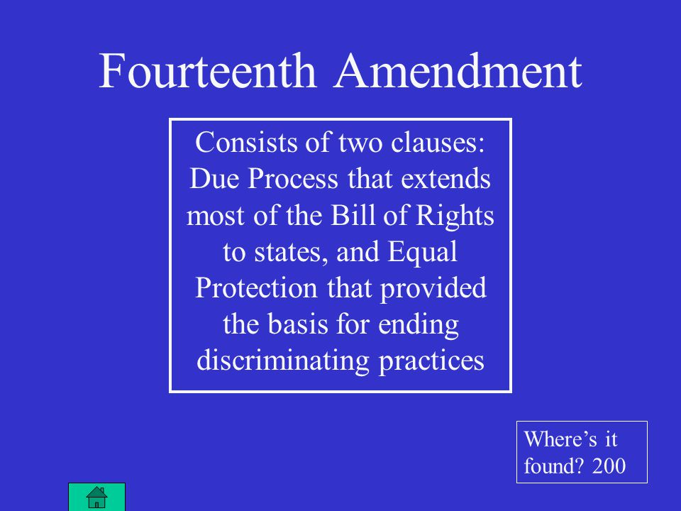 Fourteenth Amendment Consists of two clauses: Due Process that extends most of the Bill of Rights to states, and Equal Protection that provided the basis for ending discriminating practices Where's it found.