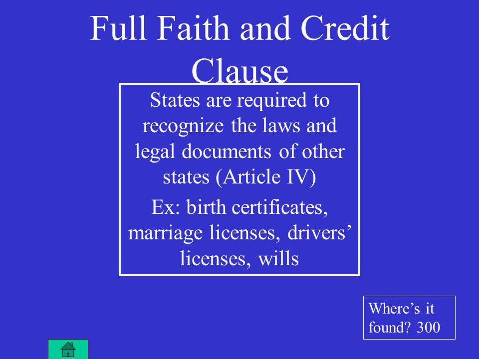 Full Faith and Credit Clause States are required to recognize the laws and legal documents of other states (Article IV) Ex: birth certificates, marriage licenses, drivers' licenses, wills Where's it found.