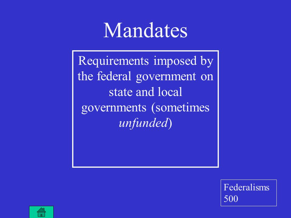 Mandates Requirements imposed by the federal government on state and local governments (sometimes unfunded) Federalisms 500