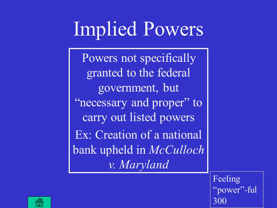 Implied Powers Powers not specifically granted to the federal government, but necessary and proper to carry out listed powers Ex: Creation of a national bank upheld in McCulloch v.