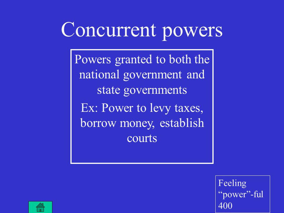 Concurrent powers Powers granted to both the national government and state governments Ex: Power to levy taxes, borrow money, establish courts Feeling power -ful 400