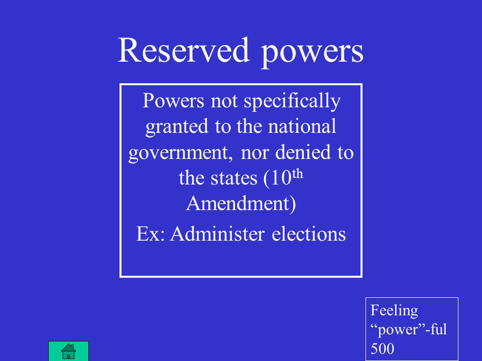 Reserved powers Powers not specifically granted to the national government, nor denied to the states (10 th Amendment) Ex: Administer elections Feeling power -ful 500