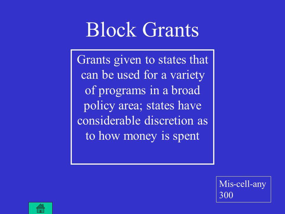 Block Grants Grants given to states that can be used for a variety of programs in a broad policy area; states have considerable discretion as to how money is spent Mis-cell-any 300
