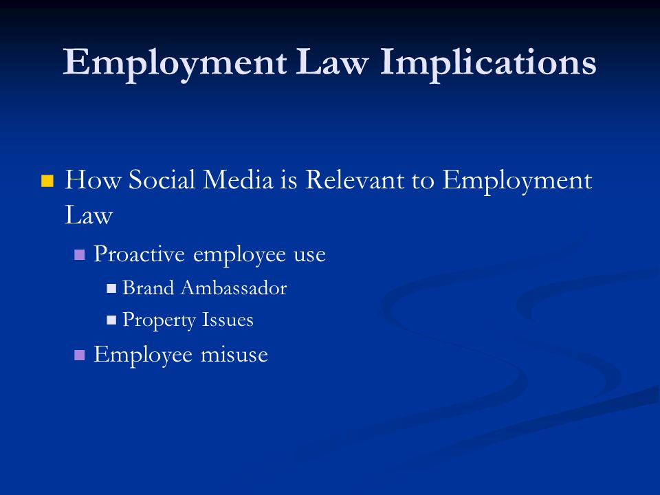Employment Law Implications How Social Media is Relevant to Employment Law Proactive employee use Brand Ambassador Property Issues Employee misuse