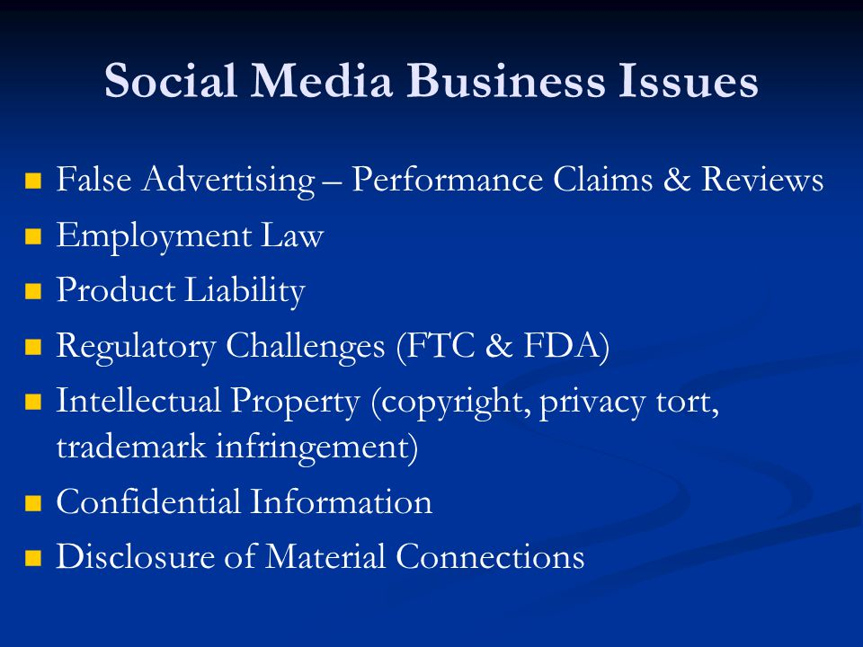 Social Media Business Issues False Advertising – Performance Claims & Reviews Employment Law Product Liability Regulatory Challenges (FTC & FDA) Intellectual Property (copyright, privacy tort, trademark infringement) Confidential Information Disclosure of Material Connections