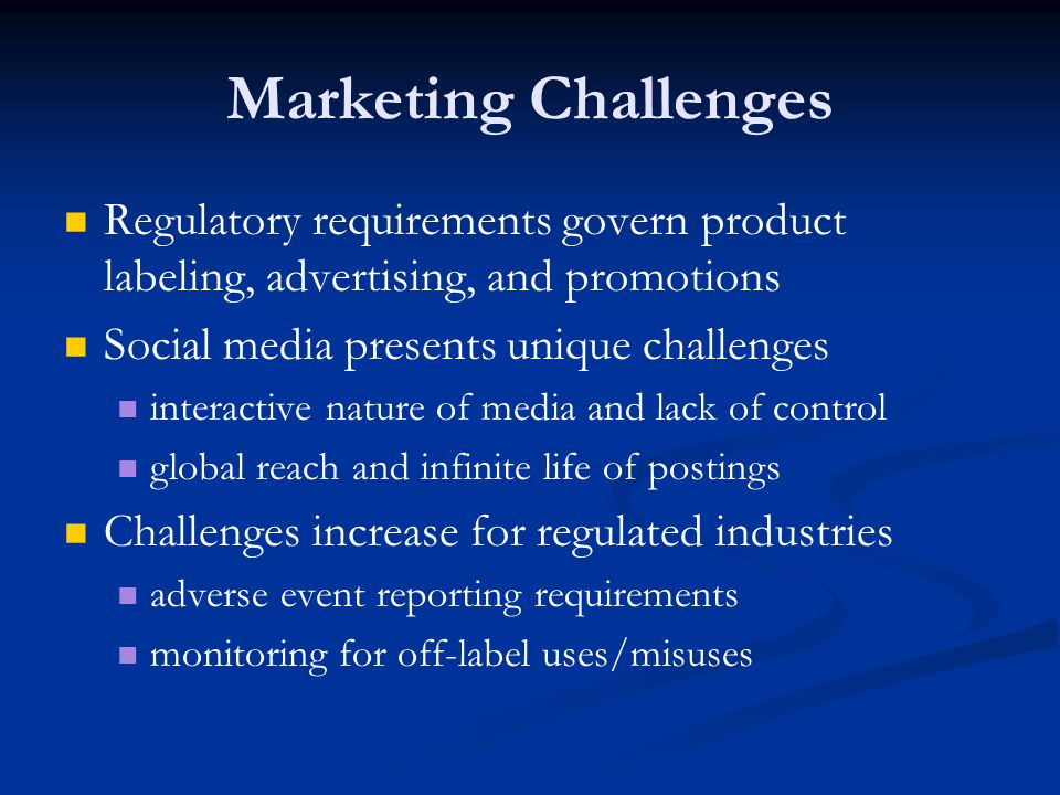 Marketing Challenges Regulatory requirements govern product labeling, advertising, and promotions Social media presents unique challenges interactive nature of media and lack of control global reach and infinite life of postings Challenges increase for regulated industries adverse event reporting requirements monitoring for off-label uses/misuses