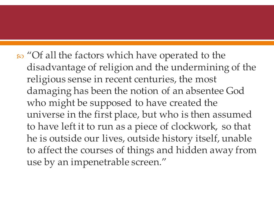  Of all the factors which have operated to the disadvantage of religion and the undermining of the religious sense in recent centuries, the most damaging has been the notion of an absentee God who might be supposed to have created the universe in the first place, but who is then assumed to have left it to run as a piece of clockwork, so that he is outside our lives, outside history itself, unable to affect the courses of things and hidden away from use by an impenetrable screen.