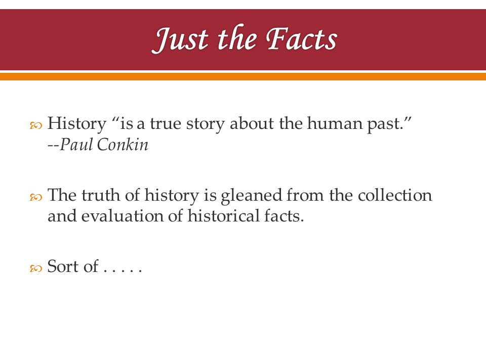 " History ""is a true story about the human past."" --Paul Conkin  The truth of history is gleaned from the collection and evaluation of historical fac"
