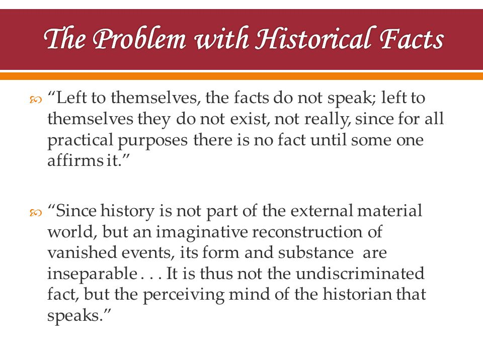  Left to themselves, the facts do not speak; left to themselves they do not exist, not really, since for all practical purposes there is no fact until some one affirms it.  Since history is not part of the external material world, but an imaginative reconstruction of vanished events, its form and substance are inseparable...