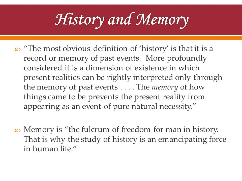 " ""The most obvious definition of 'history' is that it is a record or memory of past events. More profoundly considered it is a dimension of existence"