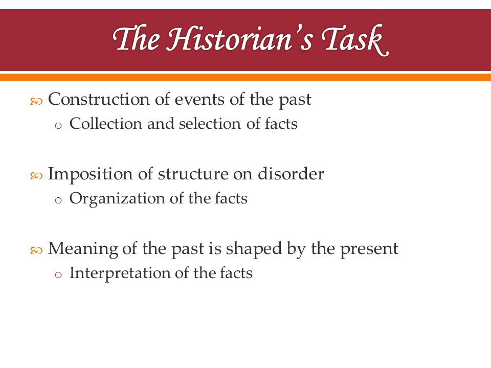  Construction of events of the past o Collection and selection of facts  Imposition of structure on disorder o Organization of the facts  Meaning of the past is shaped by the present o Interpretation of the facts