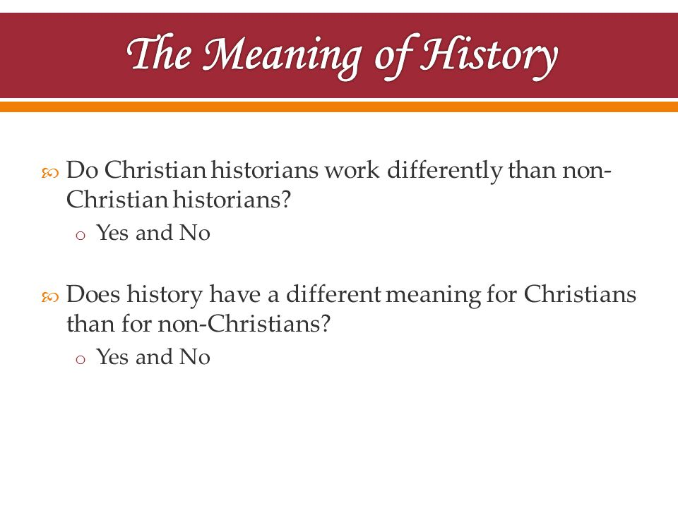  Do Christian historians work differently than non- Christian historians? o Yes and No  Does history have a different meaning for Christians than fo