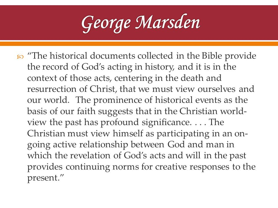  The historical documents collected in the Bible provide the record of God's acting in history, and it is in the context of those acts, centering in the death and resurrection of Christ, that we must view ourselves and our world.