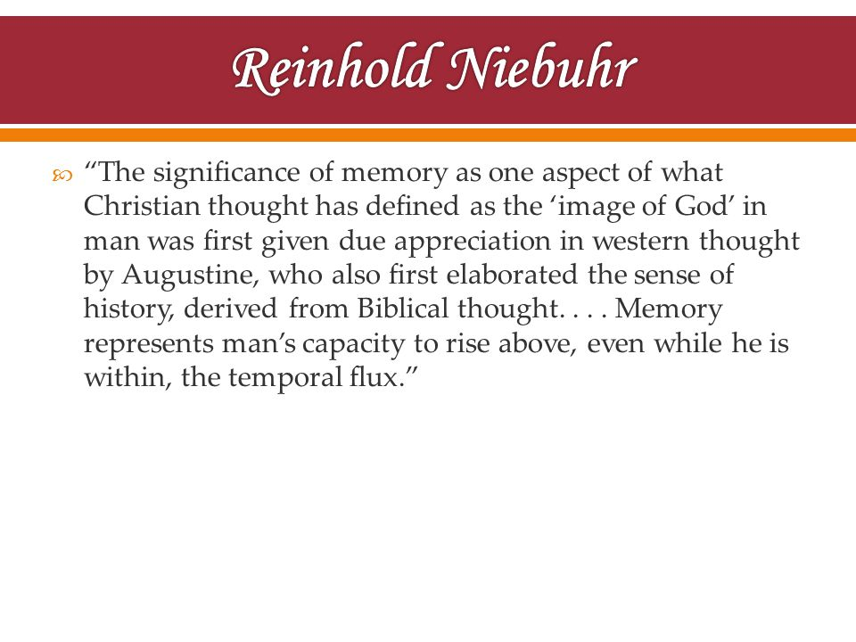  The significance of memory as one aspect of what Christian thought has defined as the 'image of God' in man was first given due appreciation in western thought by Augustine, who also first elaborated the sense of history, derived from Biblical thought....