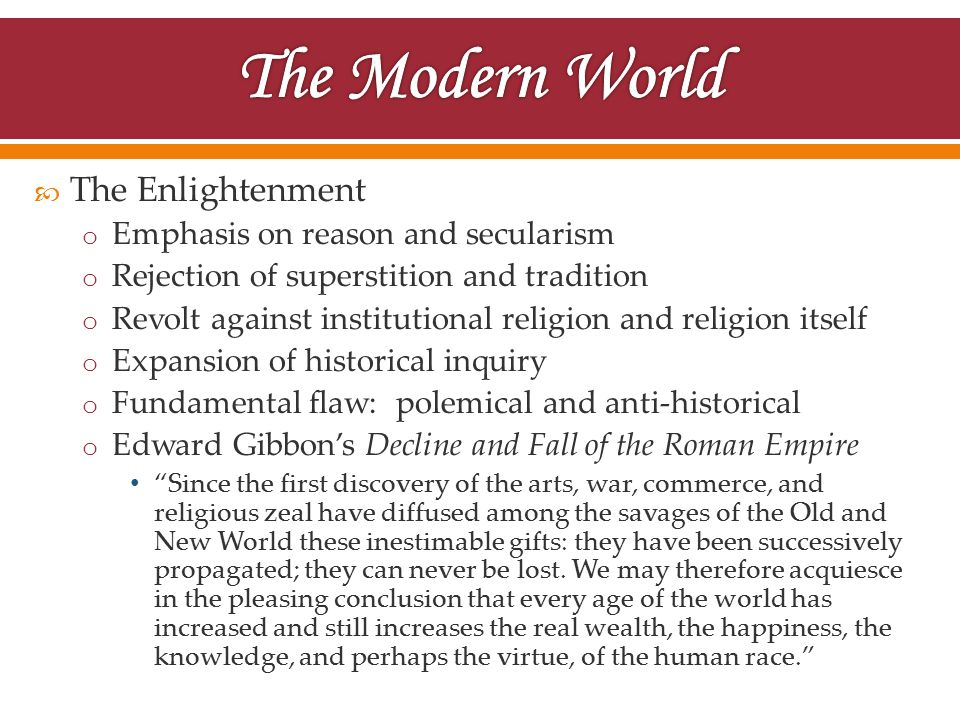  The Enlightenment o Emphasis on reason and secularism o Rejection of superstition and tradition o Revolt against institutional religion and religion itself o Expansion of historical inquiry o Fundamental flaw: polemical and anti-historical o Edward Gibbon's Decline and Fall of the Roman Empire Since the first discovery of the arts, war, commerce, and religious zeal have diffused among the savages of the Old and New World these inestimable gifts: they have been successively propagated; they can never be lost.