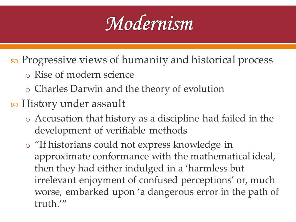  Progressive views of humanity and historical process o Rise of modern science o Charles Darwin and the theory of evolution  History under assault o Accusation that history as a discipline had failed in the development of verifiable methods o If historians could not express knowledge in approximate conformance with the mathematical ideal, then they had either indulged in a 'harmless but irrelevant enjoyment of confused perceptions' or, much worse, embarked upon 'a dangerous error in the path of truth.'