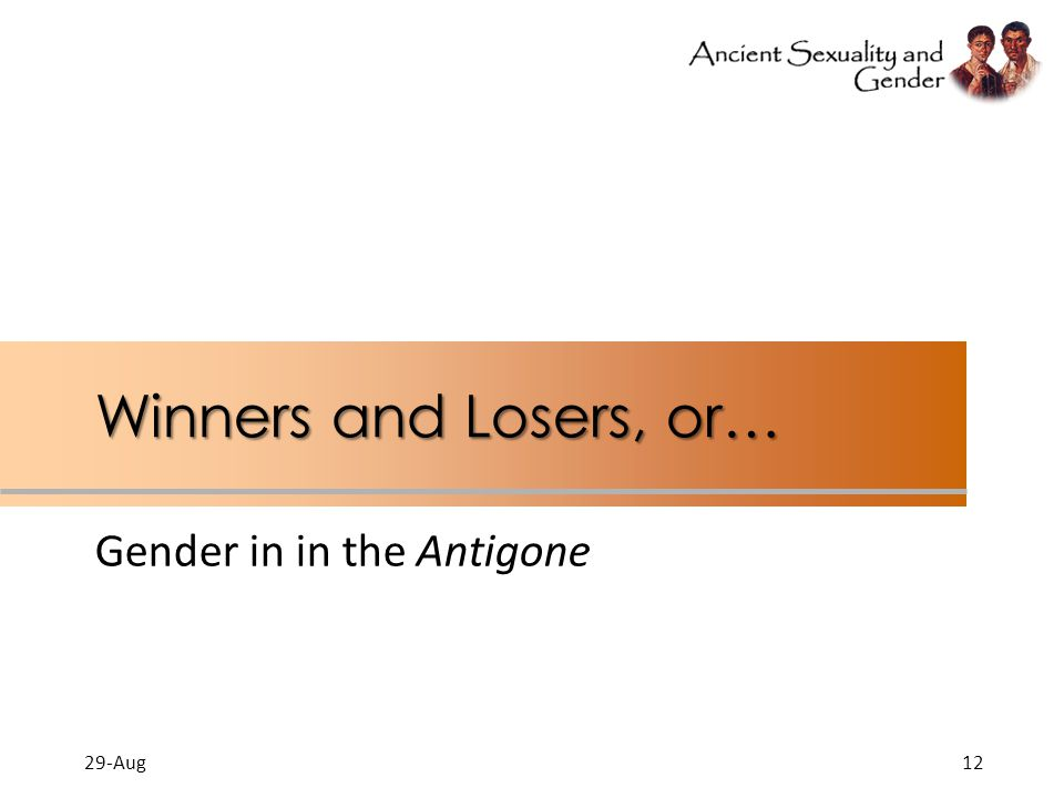 Winners and Losers, or… Gender in in the Antigone 29-Aug12