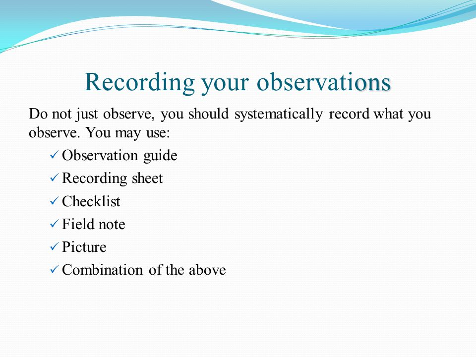 ons Recording your observations Do not just observe, you should systematically record what you observe.