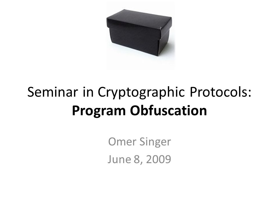 Seminar in Cryptographic Protocols: Program Obfuscation Omer Singer June 8, 2009