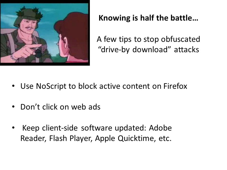 Knowing is half the battle… A few tips to stop obfuscated drive-by download attacks Use NoScript to block active content on Firefox Don't click on web ads Keep client-side software updated: Adobe Reader, Flash Player, Apple Quicktime, etc.