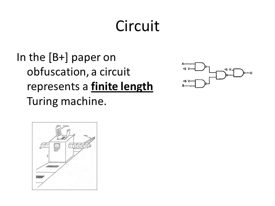 Circuit In the [B+] paper on obfuscation, a circuit represents a finite length Turing machine.