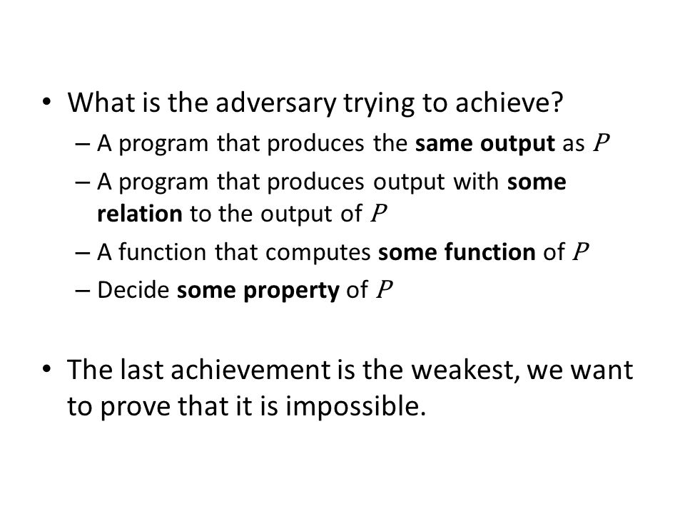 What is the adversary trying to achieve? – A program that produces the same output as P – A program that produces output with some relation to the out