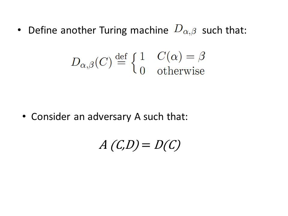Define another Turing machine such that: Consider an adversary A such that: A (C,D) = D(C)
