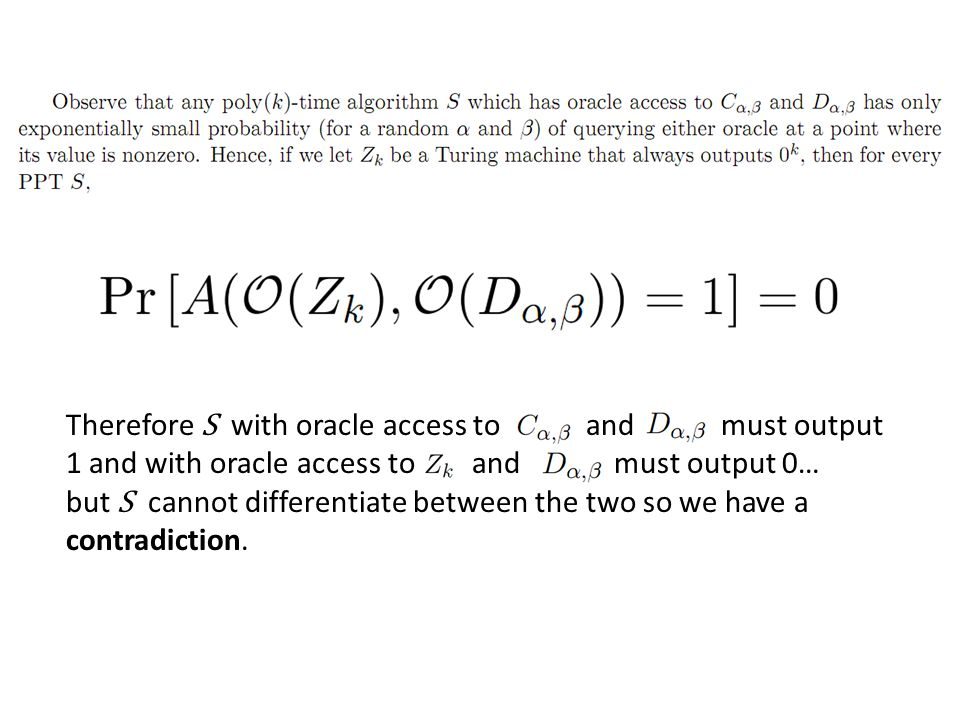 Therefore S with oracle access to and must output 1 and with oracle access to and must output 0… but S cannot differentiate between the two so we have a contradiction.