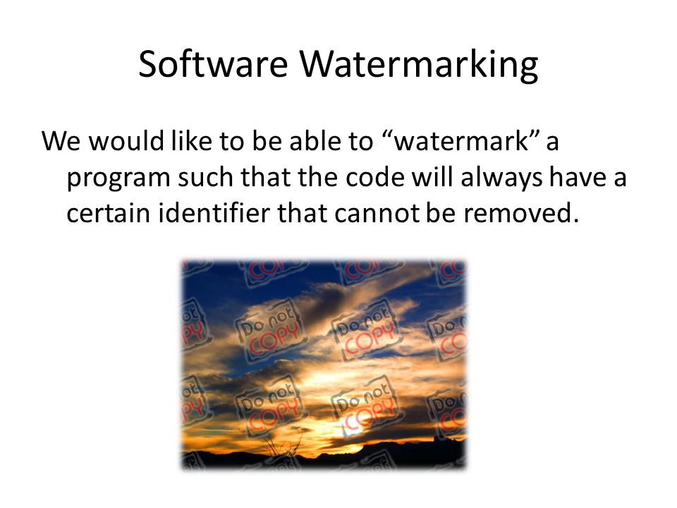 Software Watermarking We would like to be able to watermark a program such that the code will always have a certain identifier that cannot be removed.