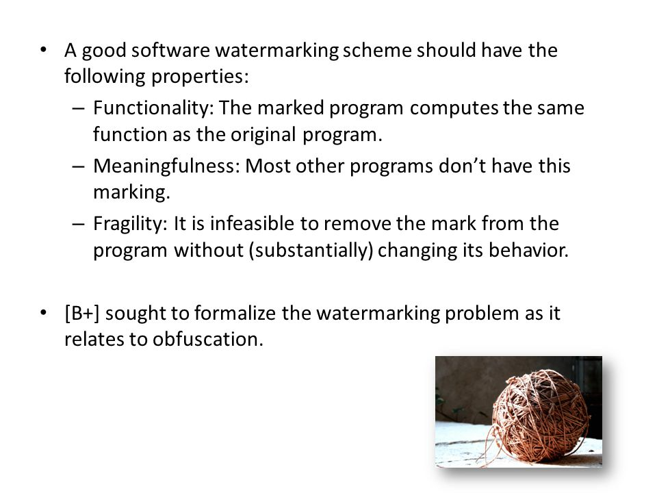 A good software watermarking scheme should have the following properties: – Functionality: The marked program computes the same function as the original program.