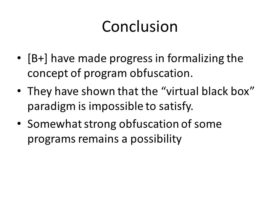 "Conclusion [B+] have made progress in formalizing the concept of program obfuscation. They have shown that the ""virtual black box"" paradigm is impossi"