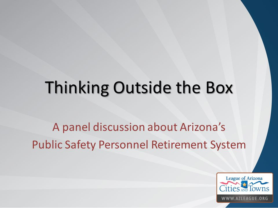 Thinking Outside the Box A panel discussion about Arizona's Public Safety Personnel Retirement System