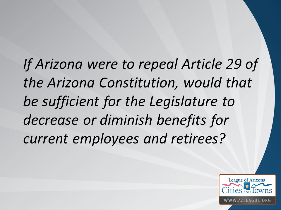 If Arizona were to repeal Article 29 of the Arizona Constitution, would that be sufficient for the Legislature to decrease or diminish benefits for cu
