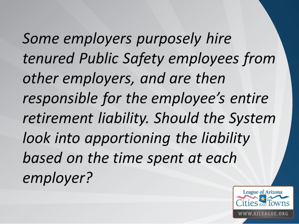 Some employers purposely hire tenured Public Safety employees from other employers, and are then responsible for the employee's entire retirement liab