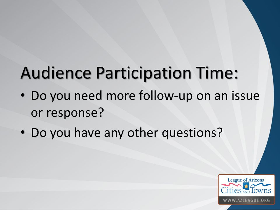 Audience Participation Time: Do you need more follow-up on an issue or response? Do you have any other questions?