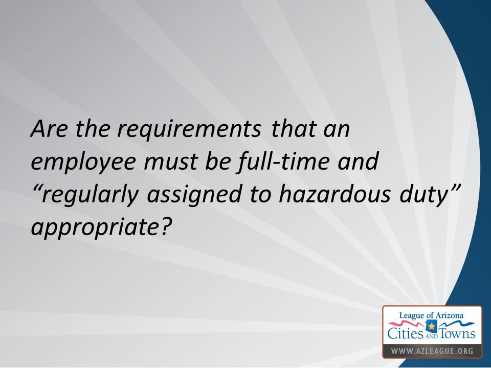 "Are the requirements that an employee must be full-time and ""regularly assigned to hazardous duty"" appropriate?"