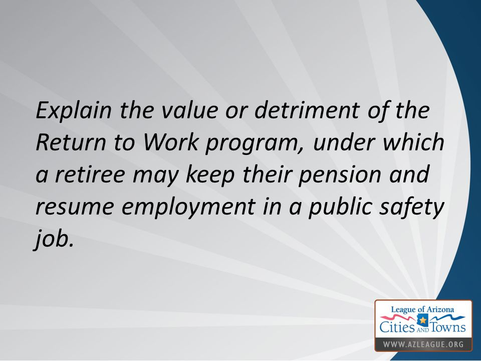 Explain the value or detriment of the Return to Work program, under which a retiree may keep their pension and resume employment in a public safety jo