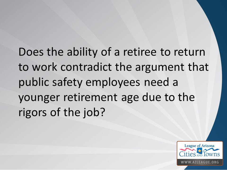 Does the ability of a retiree to return to work contradict the argument that public safety employees need a younger retirement age due to the rigors o