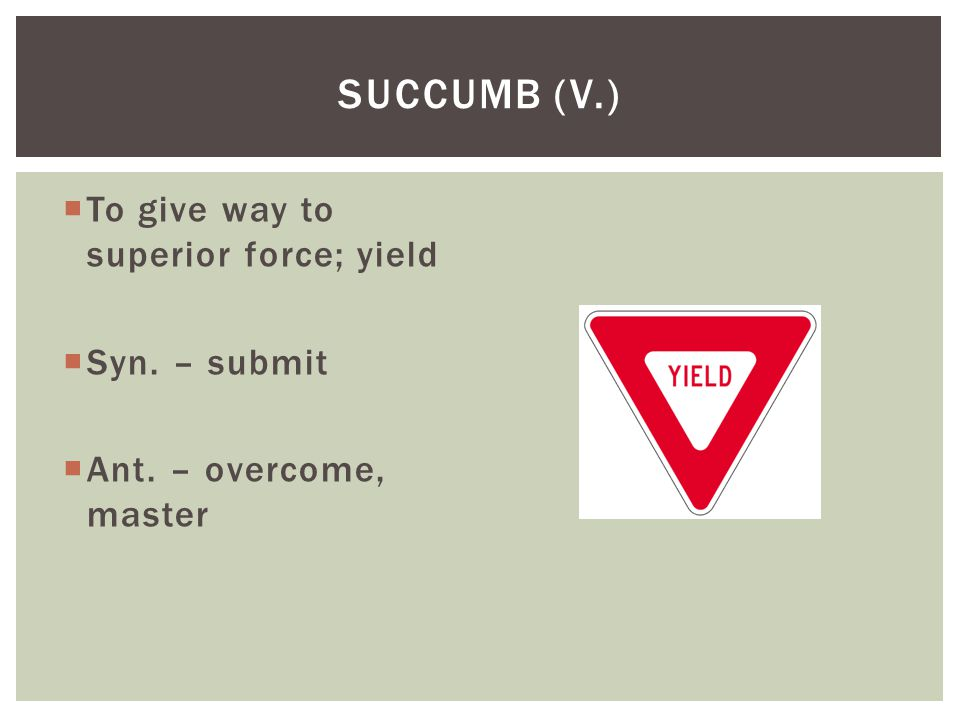  To give way to superior force; yield  Syn. – submit  Ant. – overcome, master SUCCUMB (V.)