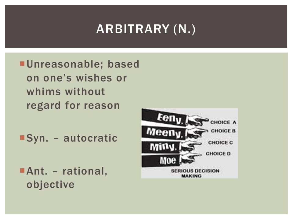  Unreasonable; based on one's wishes or whims without regard for reason  Syn. – autocratic  Ant. – rational, objective ARBITRARY (N.)