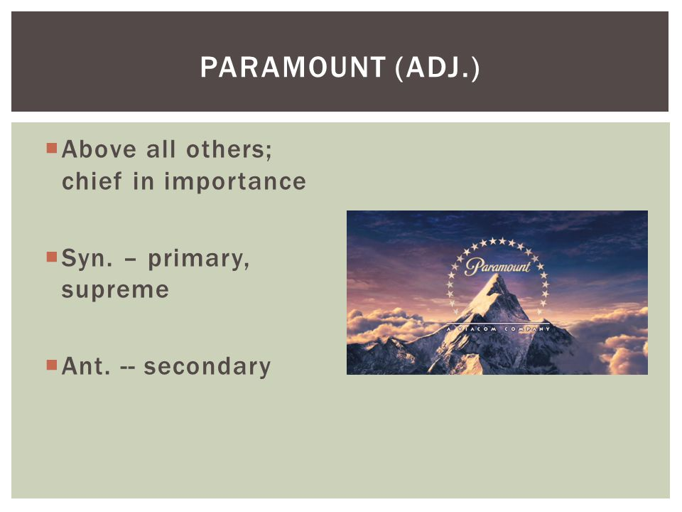  Above all others; chief in importance  Syn. – primary, supreme  Ant. -- secondary PARAMOUNT (ADJ.)