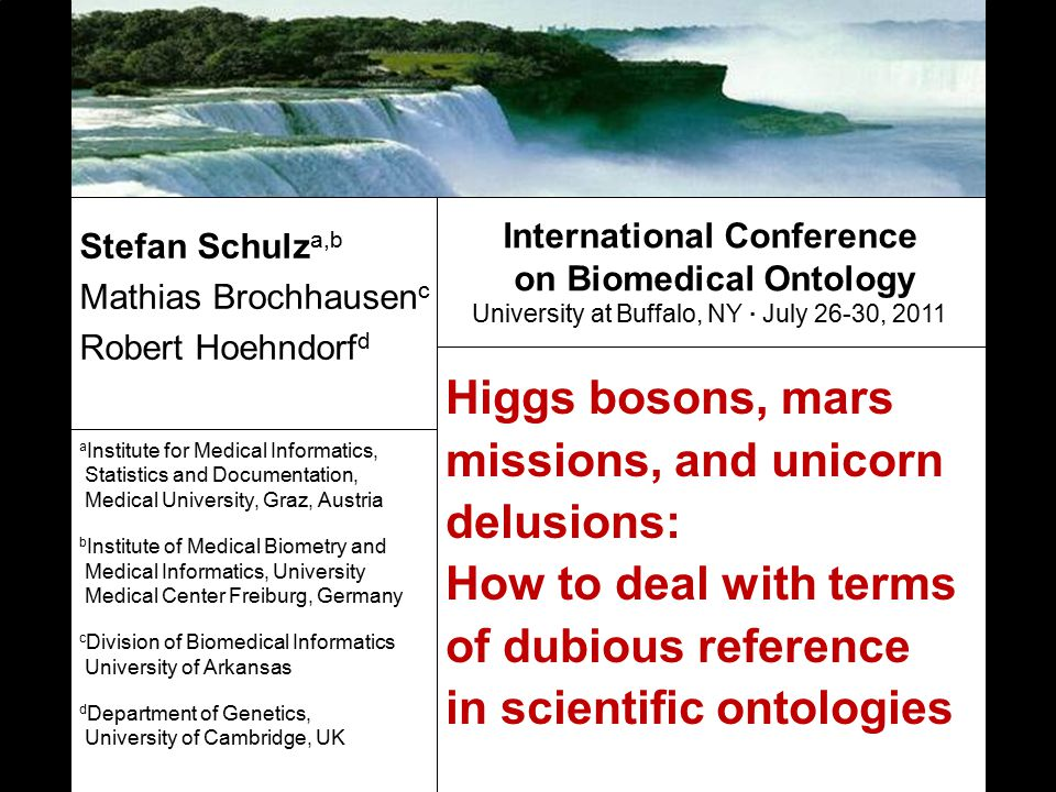 Higgs bosons, mars missions, and unicorn delusions: How to deal with terms of dubious reference in scientific ontologies Stefan Schulz a,b Mathias Brochhausen c Robert Hoehndorf d a Institute for Medical Informatics, Statistics and Documentation, Medical University, Graz, Austria b Institute of Medical Biometry and Medical Informatics, University Medical Center Freiburg, Germany c Division of Biomedical Informatics University of Arkansas d Department of Genetics, University of Cambridge, UK International Conference on Biomedical Ontology University at Buffalo, NY · July 26-30, 2011