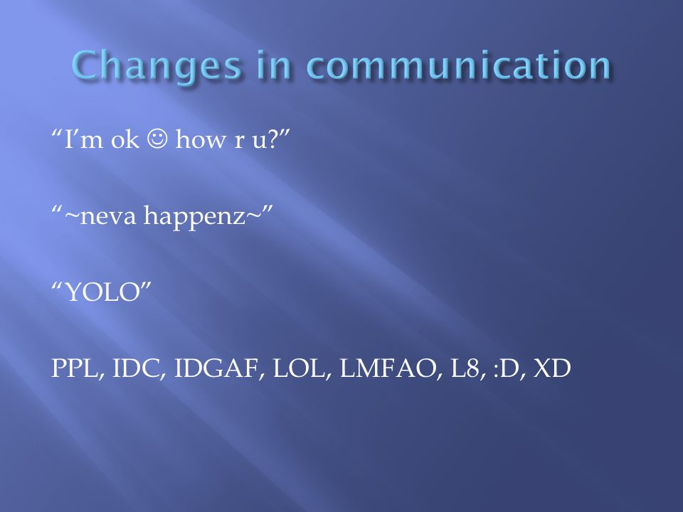 I'm ok how r u? ~neva happenz~ YOLO PPL, IDC, IDGAF, LOL, LMFAO, L8, :D, XD